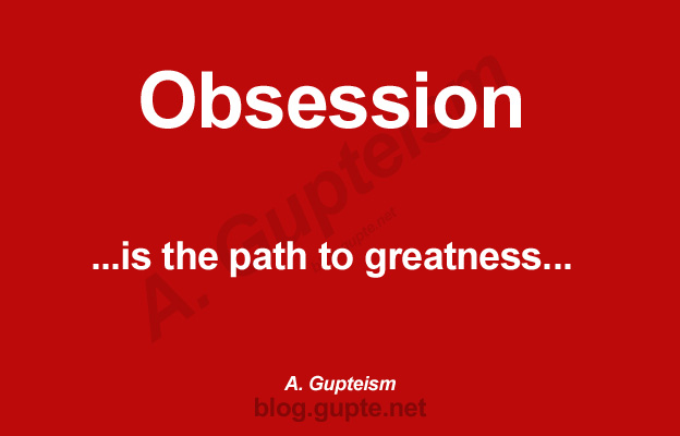 Obsession is the path to greatness...